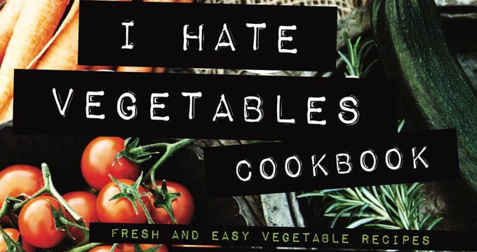 The Vegetable Cookbook for People Who Hate Veggies